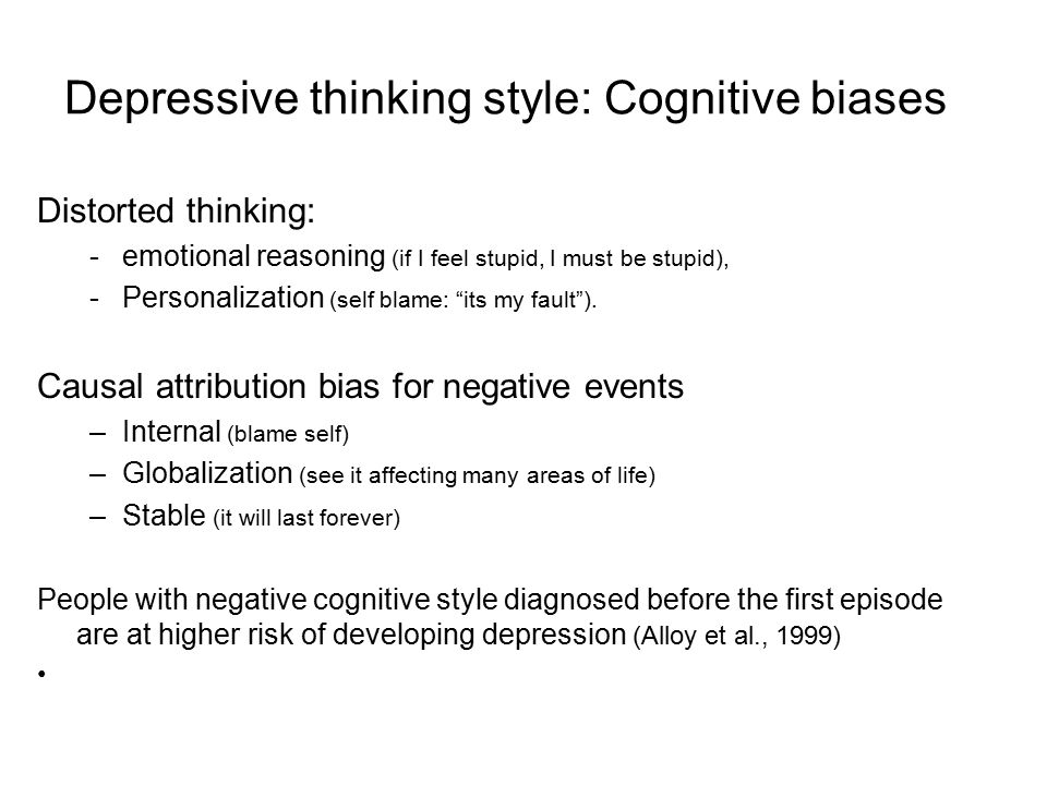Depressive thinking style: Cognitive biases Distorted thinking: -emotional reasoning (if I feel stupid, I must be stupid), -Personalization (self blam