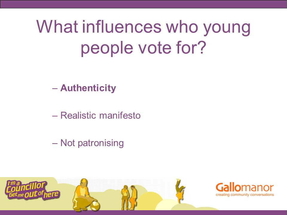 What influences who young people vote for – Authenticity – Realistic manifesto – Not patronising