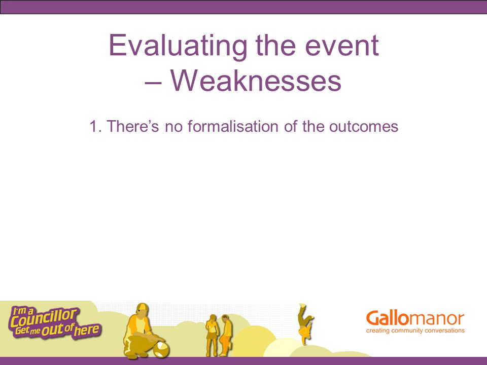 Evaluating the event – Weaknesses 1. There's no formalisation of the outcomes