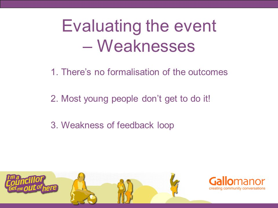 Evaluating the event – Weaknesses 1.There's no formalisation of the outcomes 2.Most young people don't get to do it.