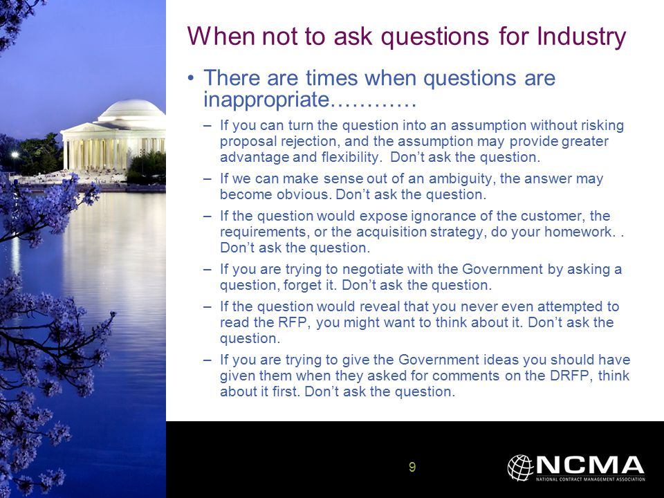 9 9 When not to ask questions for Industry There are times when questions are inappropriate………… –If you can turn the question into an assumption without risking proposal rejection, and the assumption may provide greater advantage and flexibility.