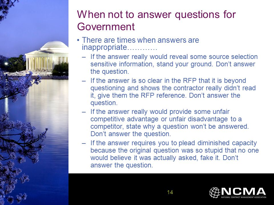 14 14 When not to answer questions for Government There are times when answers are inappropriate………… –If the answer really would reveal some source selection sensitive information, stand your ground.