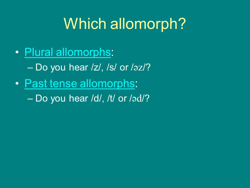 Which allomorph? Plural allomorphs:Plural allomorphs –Do you hear /z/, /s/ or / əz /? Past tense allomorphs:Past tense allomorphs –Do you hear /d/, /t