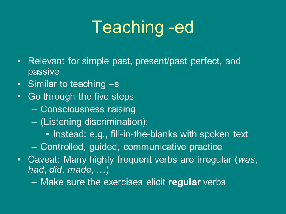 Teaching -ed Relevant for simple past, present/past perfect, and passive Similar to teaching –s Go through the five steps –Consciousness raising –(Lis