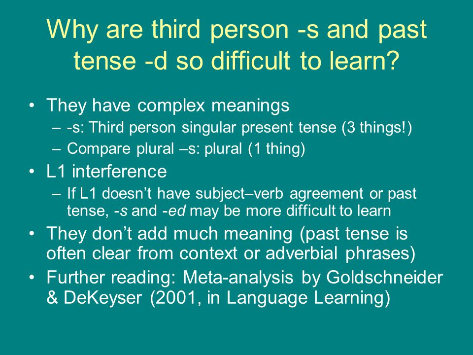 Why are third person -s and past tense -d so difficult to learn? They have complex meanings –-s: Third person singular present tense (3 things!) –Comp