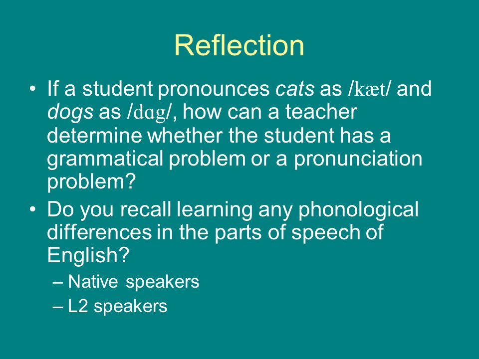 Reflection If a student pronounces cats as / kæt / and dogs as / dɑg /, how can a teacher determine whether the student has a grammatical problem or a