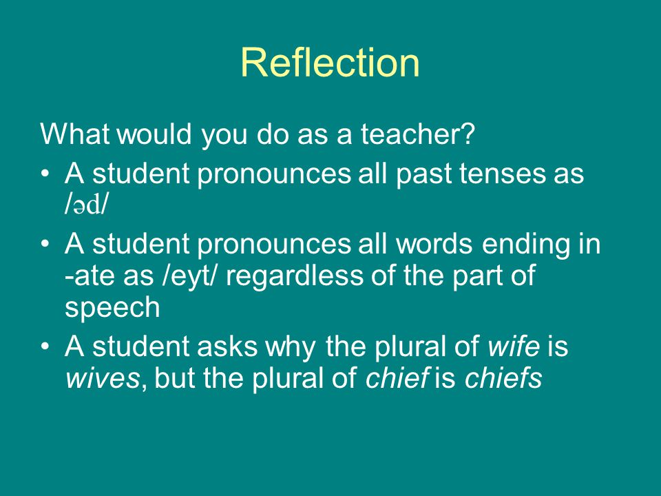 Reflection What would you do as a teacher? A student pronounces all past tenses as / əd / A student pronounces all words ending in -ate as /eyt/ regar