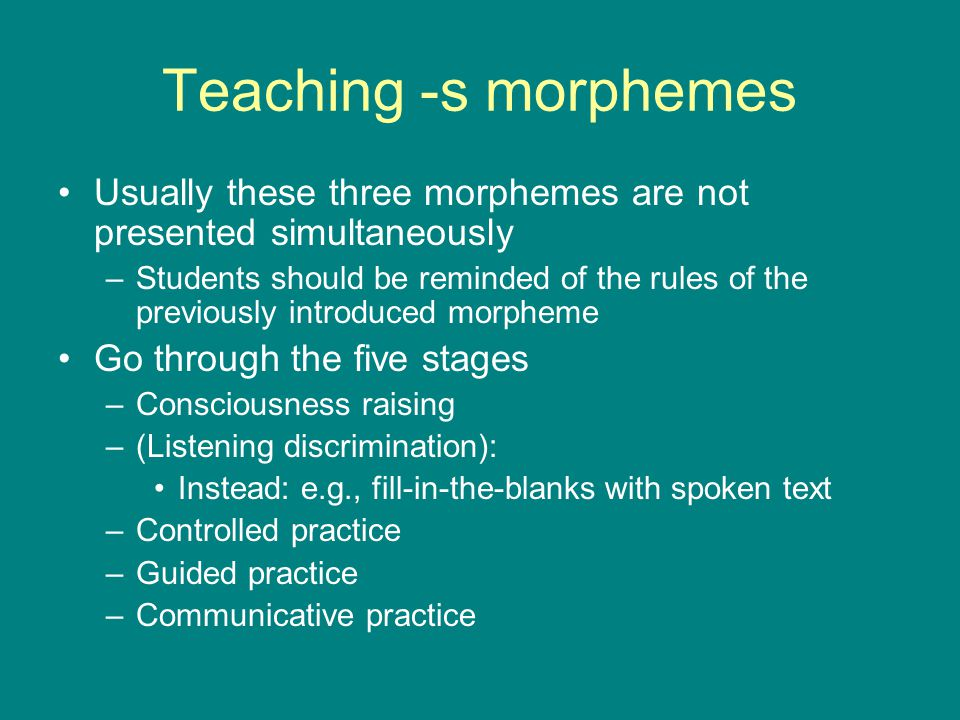 Teaching -s morphemes Usually these three morphemes are not presented simultaneously –Students should be reminded of the rules of the previously intro