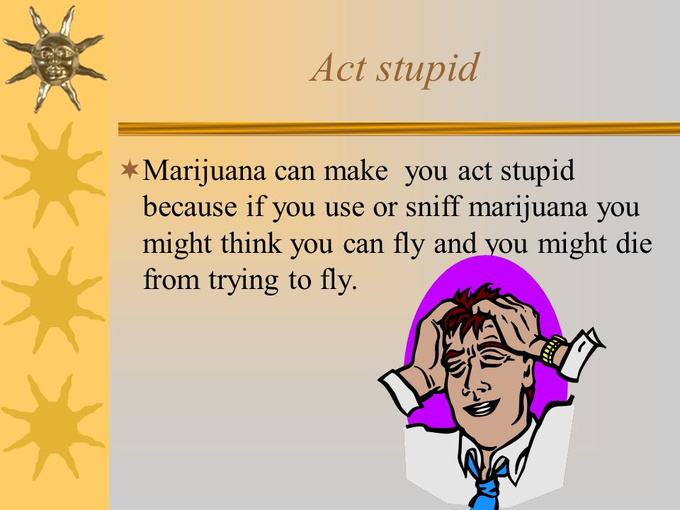 Act stupid  Marijuana can make you act stupid because if you use or sniff marijuana you might think you can fly and you might die from trying to fly.