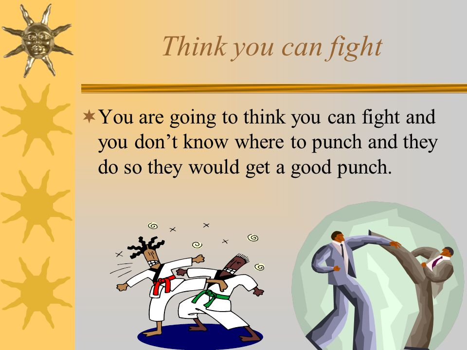 Think you can fight  You are going to think you can fight and you don't know where to punch and they do so they would get a good punch.