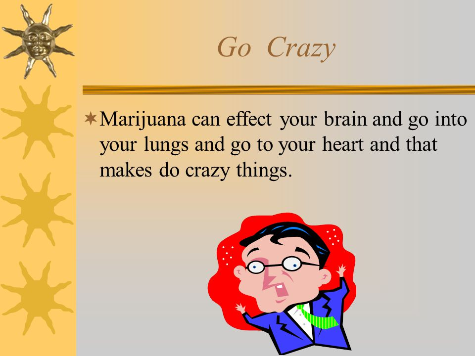 Go Crazy  Marijuana can effect your brain and go into your lungs and go to your heart and that makes do crazy things.