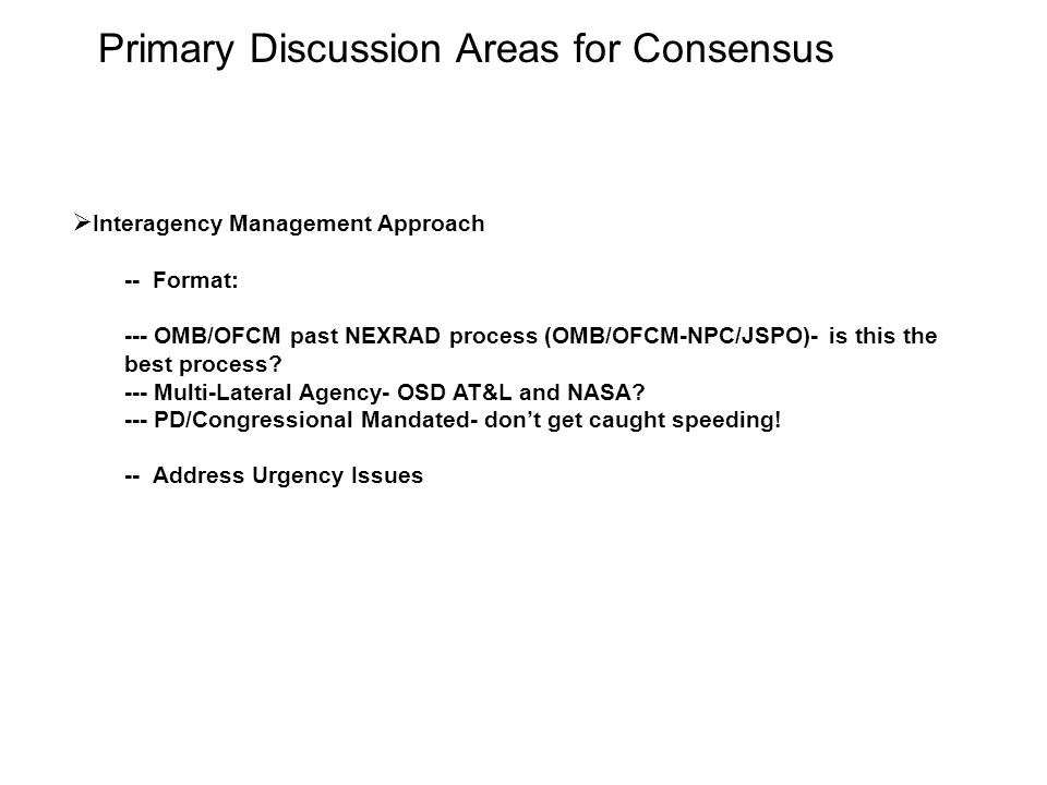 Primary Discussion Areas for Consensus  Interagency Management Approach -- Format: --- OMB/OFCM past NEXRAD process (OMB/OFCM-NPC/JSPO)- is this the best process.