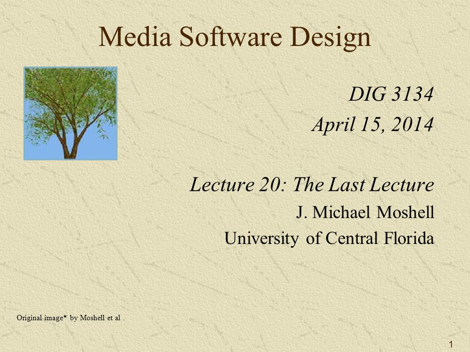 1 Media Software Design DIG 3134 April 15, 2014 Lecture 20: The Last Lecture J.