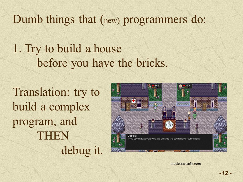 -12 - Dumb things that ( new) programmers do: 1. Try to build a house before you have the bricks.