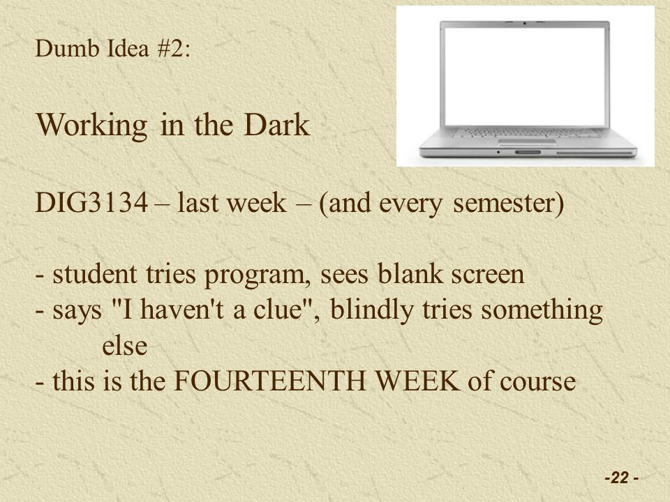 -22 - Dumb Idea #2: Working in the Dark DIG3134 – last week – (and every semester) - student tries program, sees blank screen - says I haven t a clue , blindly tries something else - this is the FOURTEENTH WEEK of course
