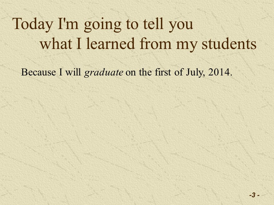 -3 - Today I m going to tell you what I learned from my students Because I will graduate on the first of July, 2014.