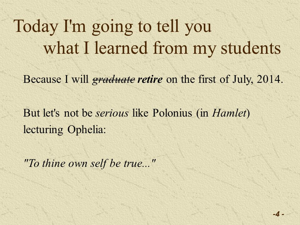 -4 - Today I m going to tell you what I learned from my students Because I will graduate retire on the first of July, 2014.