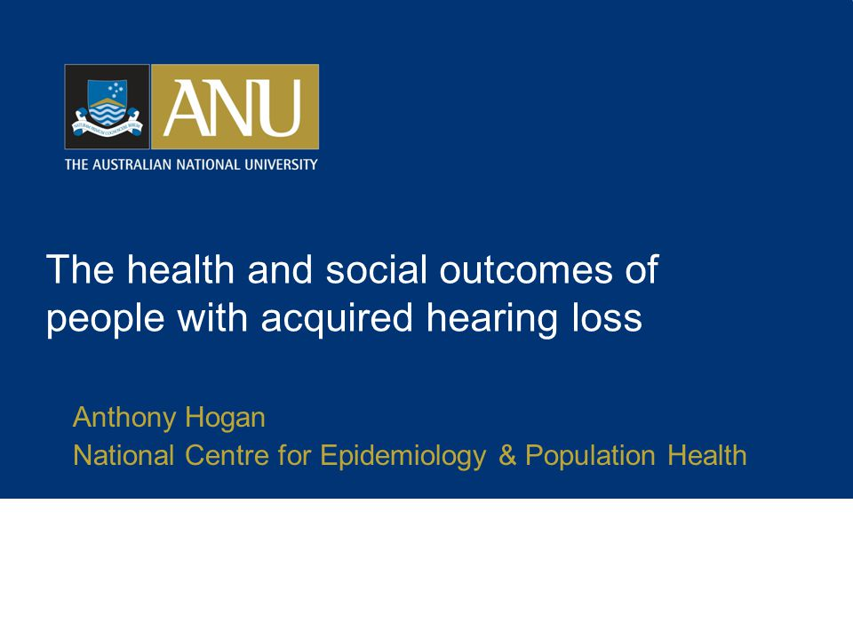 The health and social outcomes of people with acquired hearing loss Anthony Hogan National Centre for Epidemiology & Population Health