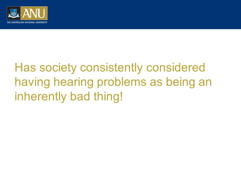 Has society consistently considered having hearing problems as being an inherently bad thing!