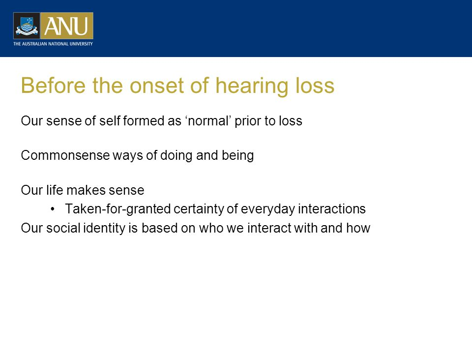 Before the onset of hearing loss Our sense of self formed as 'normal' prior to loss Commonsense ways of doing and being Our life makes sense Taken-for-granted certainty of everyday interactions Our social identity is based on who we interact with and how