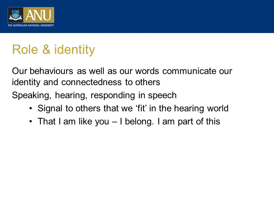 Role & identity Our behaviours as well as our words communicate our identity and connectedness to others Speaking, hearing, responding in speech Signal to others that we 'fit' in the hearing world That I am like you – I belong.