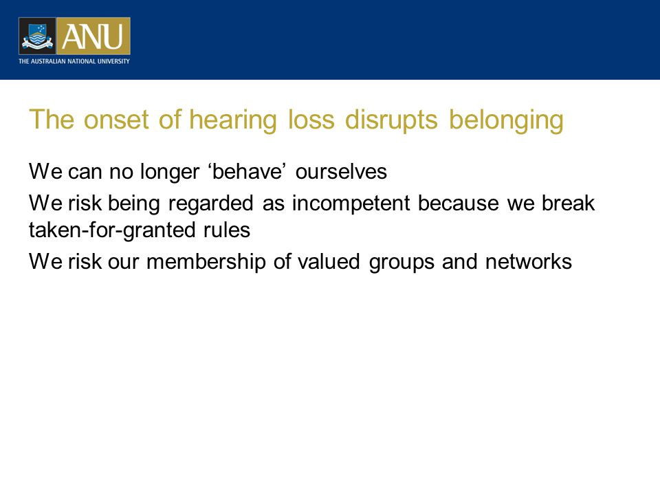 The onset of hearing loss disrupts belonging We can no longer 'behave' ourselves We risk being regarded as incompetent because we break taken-for-granted rules We risk our membership of valued groups and networks