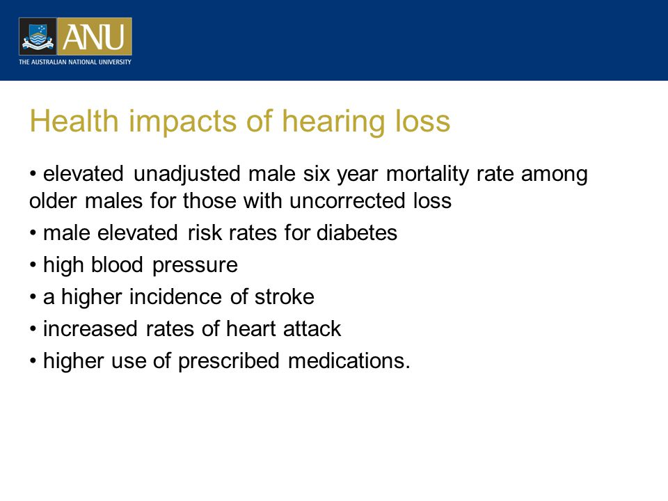 Health impacts of hearing loss elevated unadjusted male six year mortality rate among older males for those with uncorrected loss male elevated risk rates for diabetes high blood pressure a higher incidence of stroke increased rates of heart attack higher use of prescribed medications.
