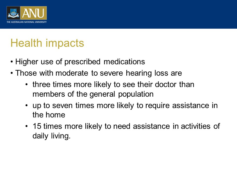 Health impacts Higher use of prescribed medications Those with moderate to severe hearing loss are three times more likely to see their doctor than members of the general population up to seven times more likely to require assistance in the home 15 times more likely to need assistance in activities of daily living.