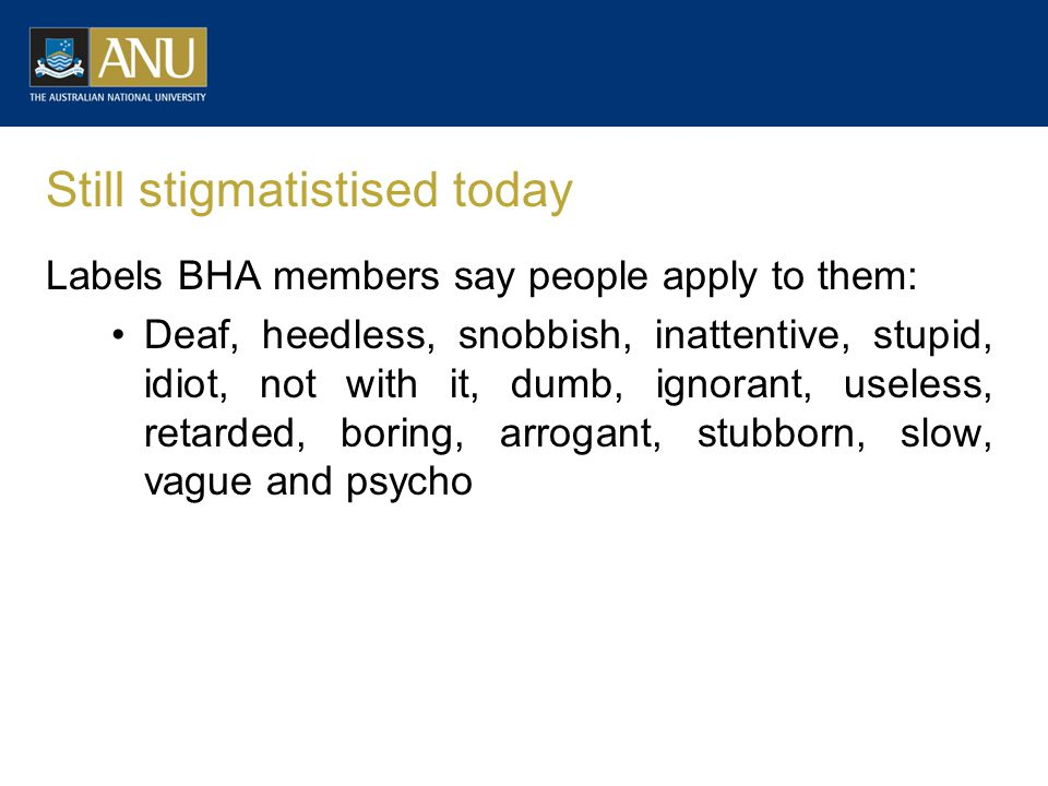Still stigmatistised today Labels BHA members say people apply to them: Deaf, heedless, snobbish, inattentive, stupid, idiot, not with it, dumb, ignorant, useless, retarded, boring, arrogant, stubborn, slow, vague and psycho