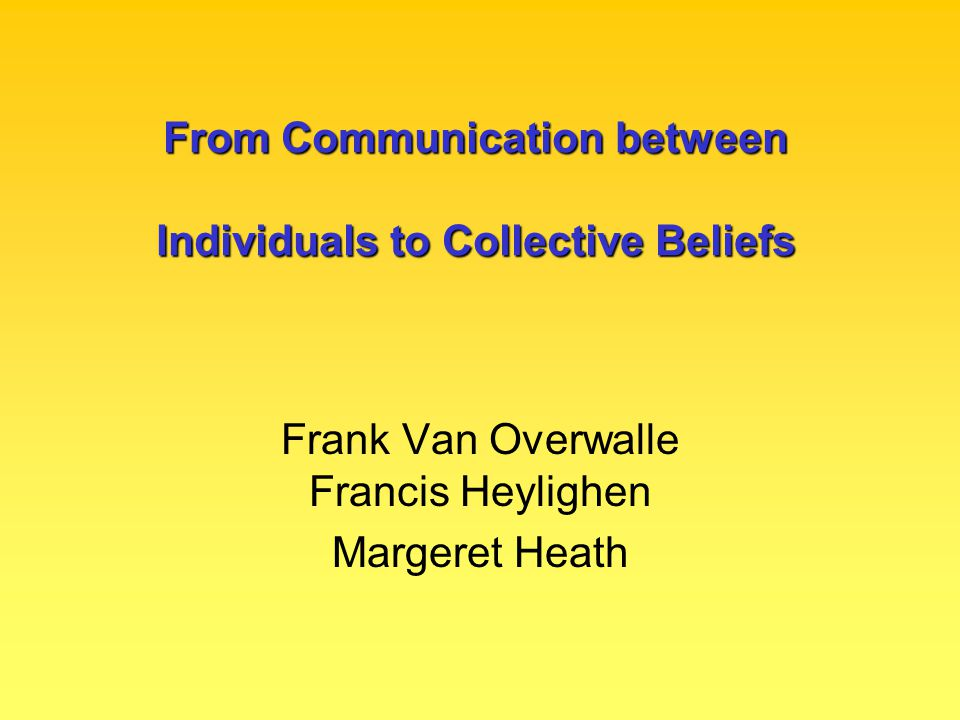 From Communication between Individuals to Collective Beliefs Frank Van Overwalle Francis Heylighen Margeret Heath