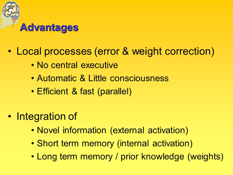 Advantages Local processes (error & weight correction) No central executive Automatic & Little consciousness Efficient & fast (parallel) Integration of Novel information (external activation) Short term memory (internal activation) Long term memory / prior knowledge (weights)