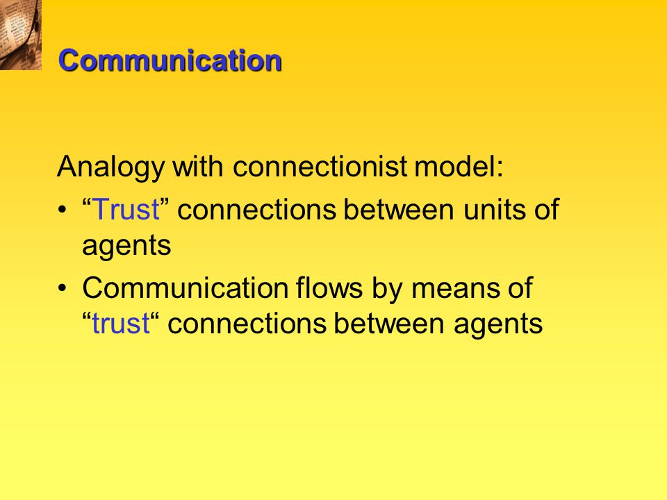 Communication Analogy with connectionist model: Trust connections between units of agents Communication flows by means of trust connections between agents
