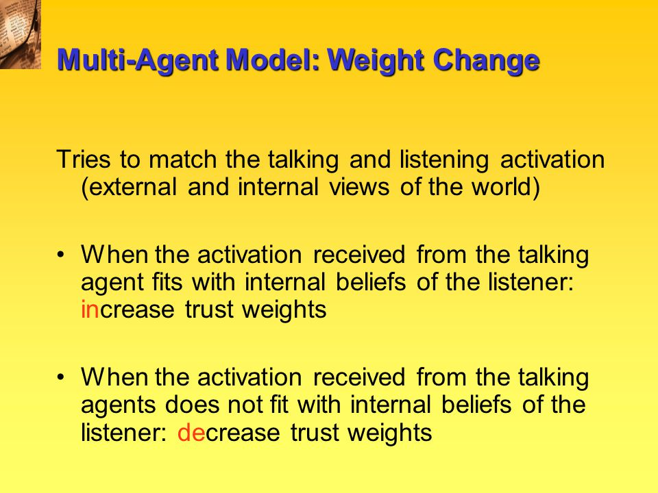 Multi-Agent Model: Weight Change Tries to match the talking and listening activation (external and internal views of the world) When the activation received from the talking agent fits with internal beliefs of the listener: increase trust weights When the activation received from the talking agents does not fit with internal beliefs of the listener: decrease trust weights