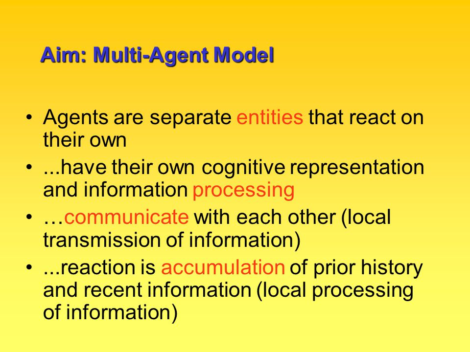 Aim: Multi-Agent Model A connectionist model of collective cognition and biases Use standard connectionist principles to describe information processing within a single agent / individual Extend connectionist principles to describe information processing between multiple agents / individuals