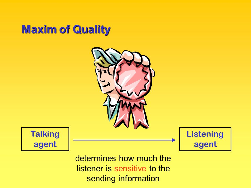 Maxim of Quality Talking agent Listening agent determines how much the listener is sensitive to the sending information