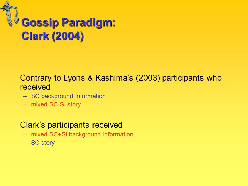 Gossip Paradigm: Clark (2004) Contrary to Lyons & Kashima's (2003) participants who received –SC background information –mixed SC-SI story Clark's participants received –mixed SC+SI background information –SC story