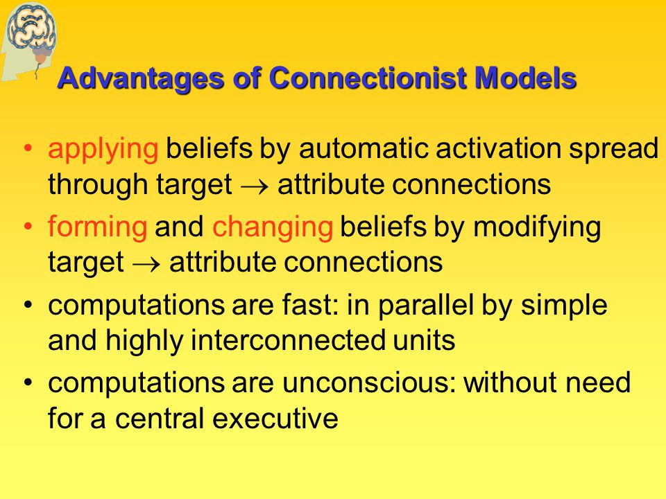 Advantages of Connectionist Models applying beliefs by automatic activation spread through target  attribute connections forming and changing beliefs by modifying target  attribute connections computations are fast: in parallel by simple and highly interconnected units computations are unconscious: without need for a central executive
