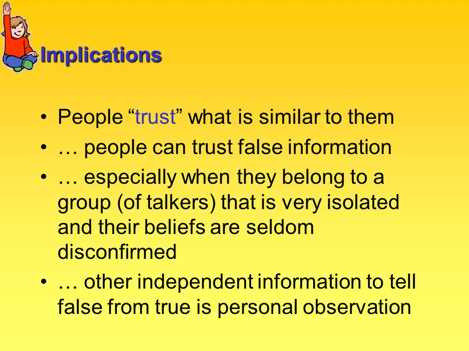 Implications People trust what is similar to them … people can trust false information … especially when they belong to a group (of talkers) that is very isolated and their beliefs are seldom disconfirmed … other independent information to tell false from true is personal observation