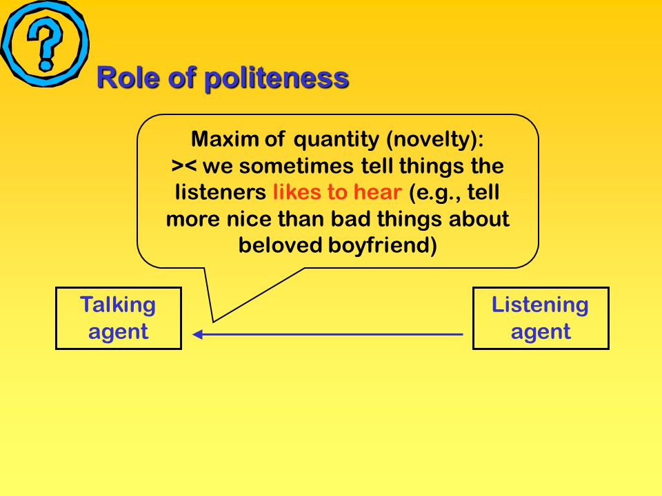 Role of politeness Talking agent Listening agent Maxim of quantity (novelty): >< we sometimes tell things the listeners likes to hear (e.g., tell more nice than bad things about beloved boyfriend)