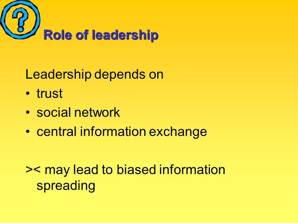Role of leadership Leadership depends on trust social network central information exchange >< may lead to biased information spreading