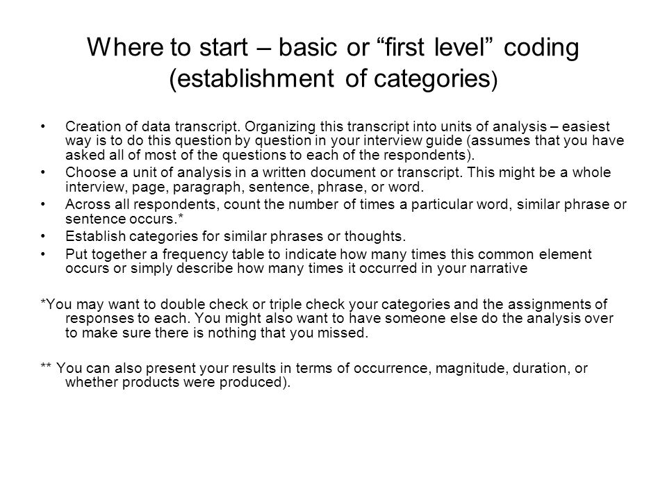 Where to start – basic or first level coding (establishment of categories ) Creation of data transcript.