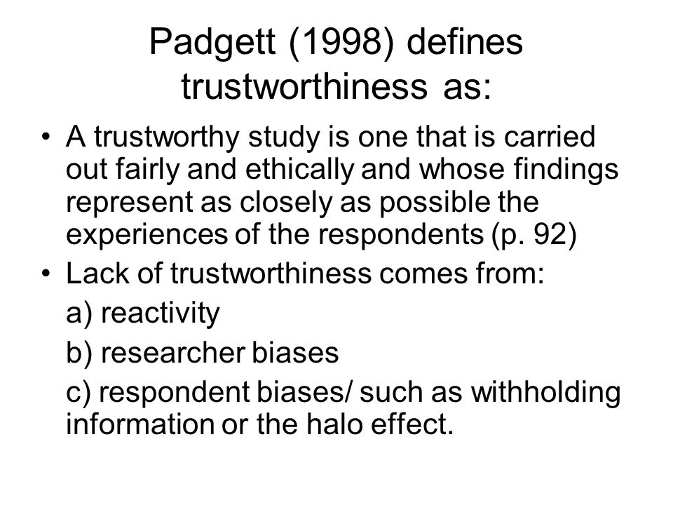 Padgett (1998) defines trustworthiness as: A trustworthy study is one that is carried out fairly and ethically and whose findings represent as closely as possible the experiences of the respondents (p.