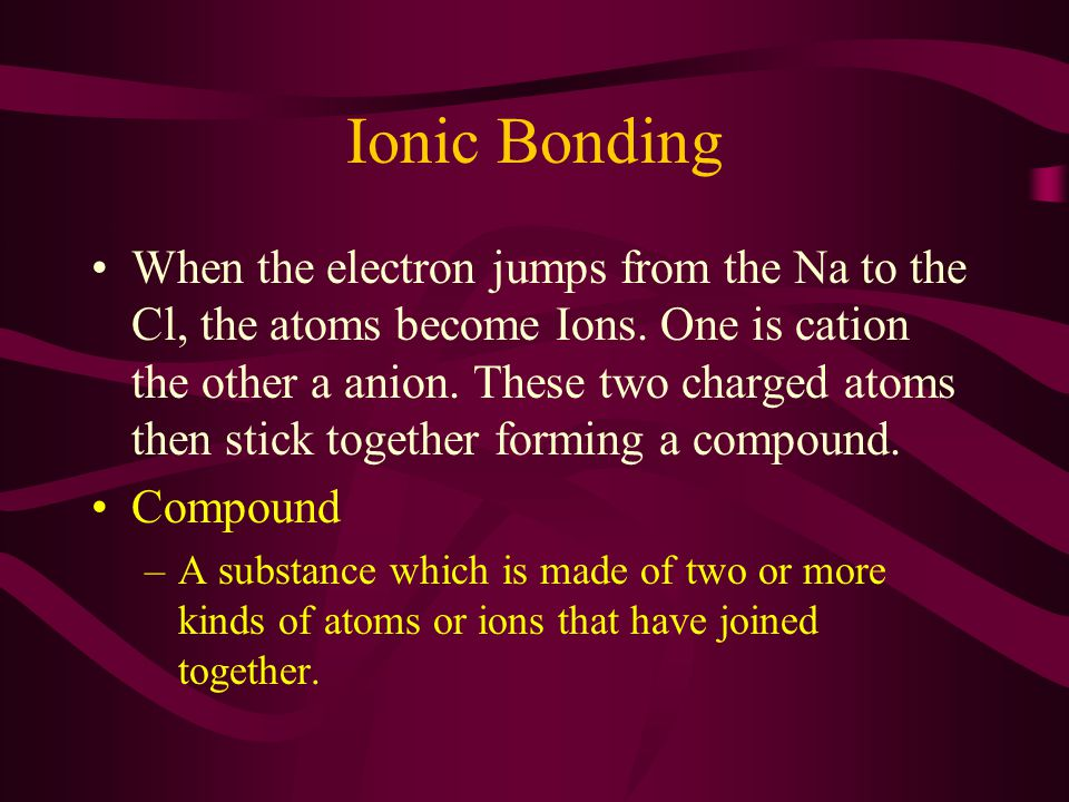 Ionic Bonding When the electron jumps from the Na to the Cl, the atoms become Ions.