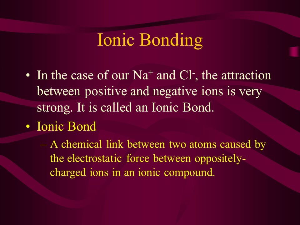 Ionic Bonding In the case of our Na + and Cl -, the attraction between positive and negative ions is very strong.