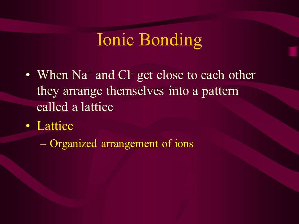 Ionic Bonding When Na + and Cl - get close to each other they arrange themselves into a pattern called a lattice Lattice –Organized arrangement of ions
