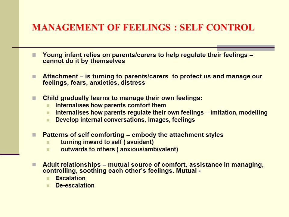 MANAGEMENT OF FEELINGS : SELF CONTROL Young infant relies on parents/carers to help regulate their feelings – cannot do it by themselves Attachment – is turning to parents/carers to protect us and manage our feelings, fears, anxieties, distress Child gradually learns to manage their own feelings: Internalises how parents comfort them Internalises how parents regulate their own feelings – imitation, modelling Develop internal conversations, images, feelings Patterns of self comforting – embody the attachment styles turning inward to self ( avoidant) outwards to others ( anxious/ambivalent) Adult relationships – mutual source of comfort, assistance in managing, controlling, soothing each other's feelings.