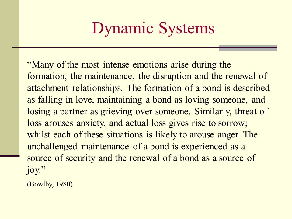 Dynamic Systems Many of the most intense emotions arise during the formation, the maintenance, the disruption and the renewal of attachment relationships.