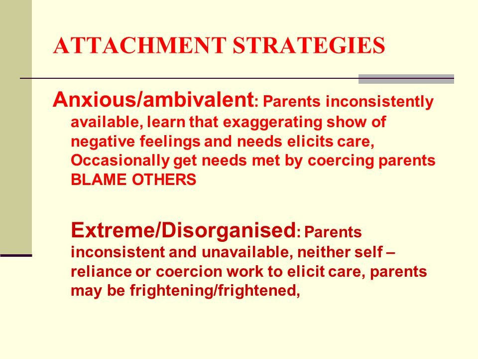 ATTACHMENT STRATEGIES Anxious/ambivalent : Parents inconsistently available, learn that exaggerating show of negative feelings and needs elicits care, Occasionally get needs met by coercing parents BLAME OTHERS Extreme/Disorganised : Parents inconsistent and unavailable, neither self – reliance or coercion work to elicit care, parents may be frightening/frightened,