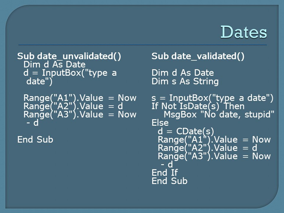 Sub date_unvalidated() Dim d As Date d = InputBox( type a date ) Range( A1 ).Value = Now Range( A2 ).Value = d Range( A3 ).Value = Now - d End Sub Sub date_validated() Dim d As Date Dim s As String s = InputBox( type a date ) If Not IsDate(s) Then MsgBox No date, stupid Else d = CDate(s) Range( A1 ).Value = Now Range( A2 ).Value = d Range( A3 ).Value = Now - d End If End Sub