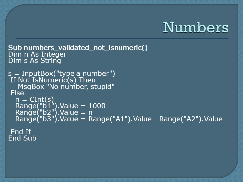Sub numbers_validated_not_isnumeric() Dim n As Integer Dim s As String s = InputBox( type a number ) If Not IsNumeric(s) Then MsgBox No number, stupid Else n = CInt(s) Range( b1 ).Value = 1000 Range( b2 ).Value = n Range( b3 ).Value = Range( A1 ).Value - Range( A2 ).Value End If End Sub